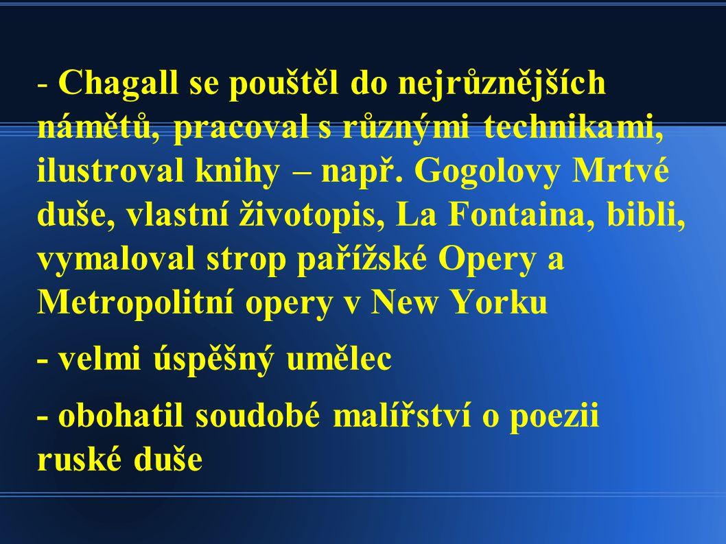 - Chagall se pouštěl do nejrůznějších námětů, pracoval s různými technikami, ilustroval knihy – např. Gogolovy Mrtvé duše, vlastní životopis, La Fontaina, bibli, vymaloval strop pařížské Opery a Metropolitní opery v New Yorku