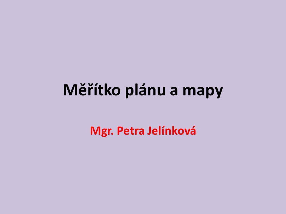 Měřítko plánu a mapy Mgr. Petra Jelínková