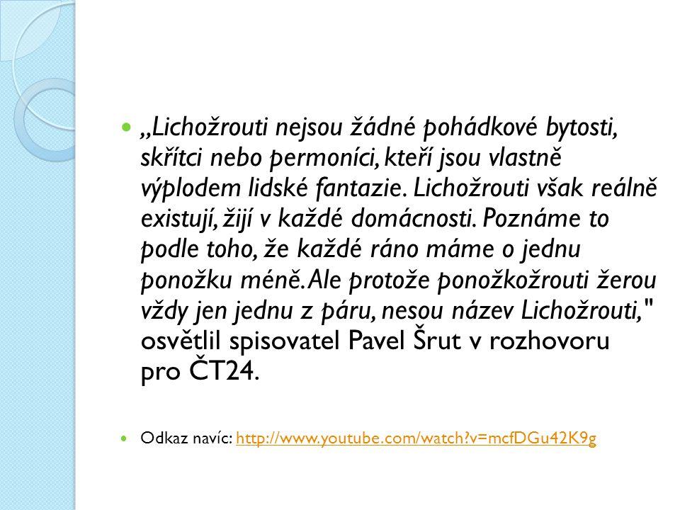 """""""Lichožrouti nejsou žádné pohádkové bytosti, skřítci nebo permoníci, kteří jsou vlastně výplodem lidské fantazie. Lichožrouti však reálně existují, žijí v každé domácnosti. Poznáme to podle toho, že každé ráno máme o jednu ponožku méně. Ale protože ponožkožrouti žerou vždy jen jednu z páru, nesou název Lichožrouti, osvětlil spisovatel Pavel Šrut v rozhovoru pro ČT24."""