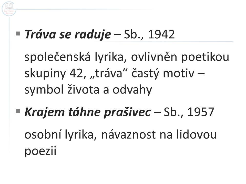 """Tráva se raduje – Sb., 1942 společenská lyrika, ovlivněn poetikou skupiny 42, """"tráva častý motiv – symbol života a odvahy."""