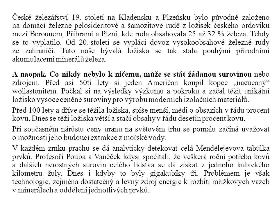 České železářství 19. století na Kladensku a Plzeňsku bylo původně založeno na domácí železné pelosideritové a šamozitové rudě z ložisek českého ordoviku mezi Berounem, Příbramí a Plzní, kde ruda obsahovala 25 až 32 % železa. Tehdy se to vyplatilo. Od 20. století se vyplácí dovoz vysokoobsahové železné rudy ze zahraničí. Tato naše bývalá ložiska se tak stala pouhými přírodními akumulacemi minerálů železa.