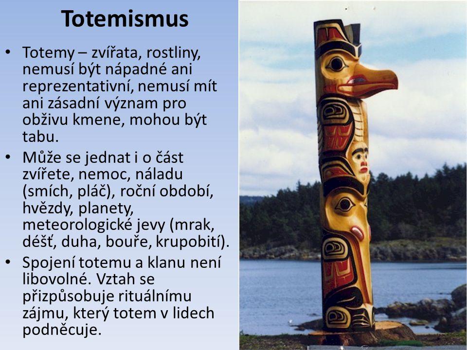 Totemismus Totemy – zvířata, rostliny, nemusí být nápadné ani reprezentativní, nemusí mít ani zásadní význam pro obživu kmene, mohou být tabu.