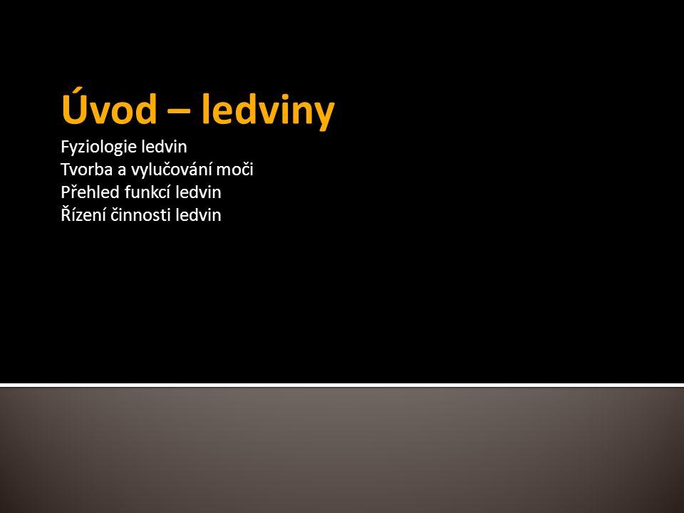 Úvod – ledviny Fyziologie ledvin Tvorba a vylučování moči