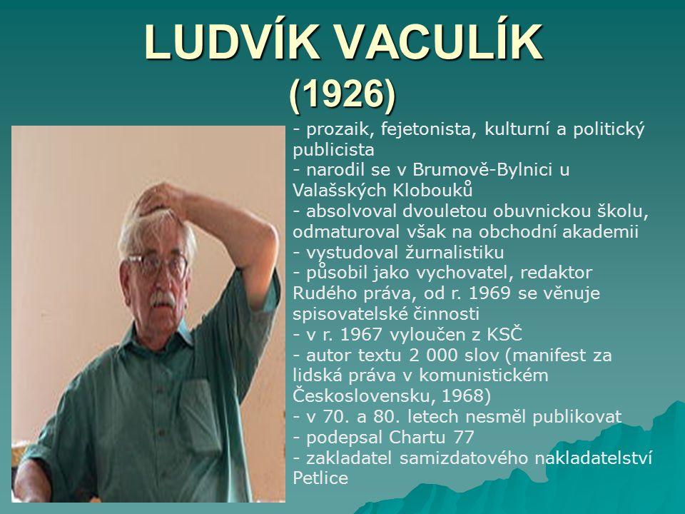 LUDVÍK VACULÍK (1926) prozaik, fejetonista, kulturní a politický publicista. narodil se v Brumově-Bylnici u Valašských Klobouků.