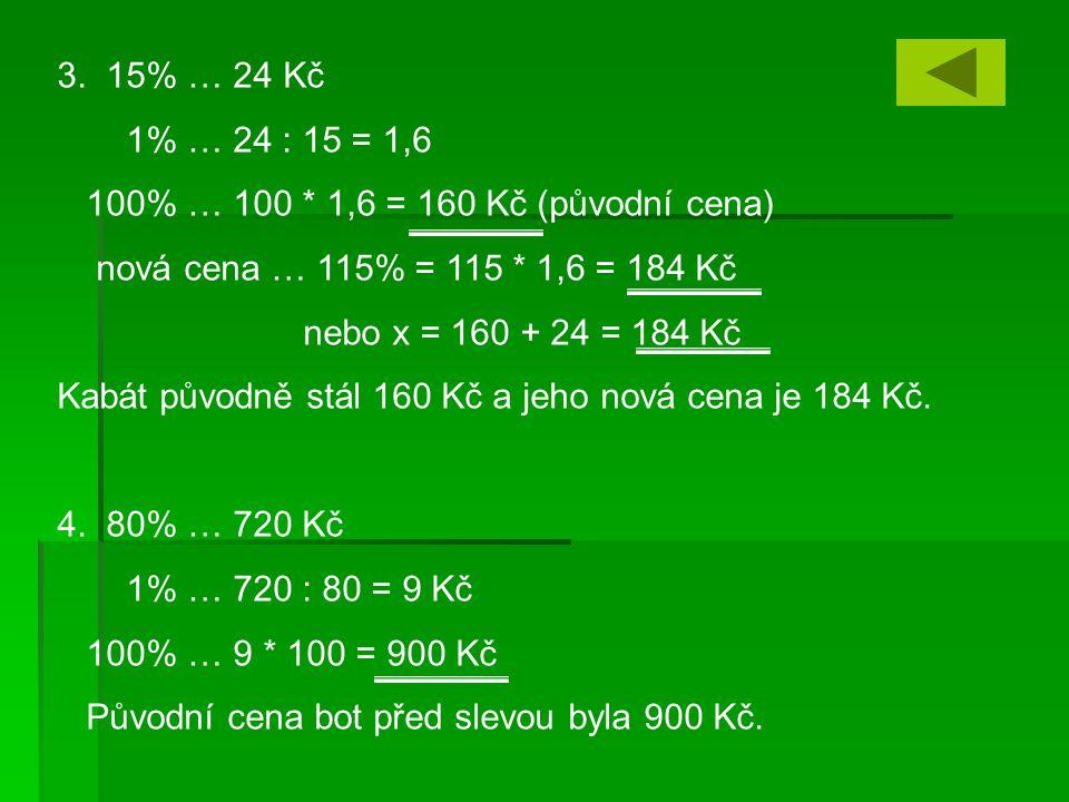 3. 15% … 24 Kč 1% … 24 : 15 = 1,6. 100% … 100 * 1,6 = 160 Kč (původní cena) nová cena … 115% = 115 * 1,6 = 184 Kč.