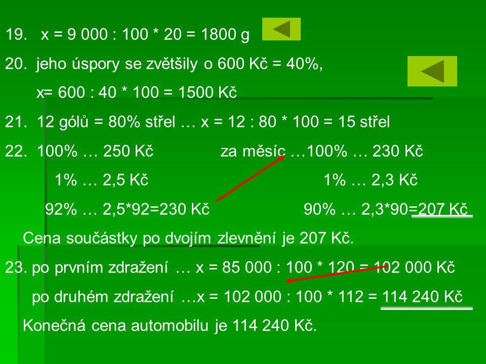 19. x = 9 000 : 100 * 20 = 1800 g 20. jeho úspory se zvětšily o 600 Kč = 40%, x= 600 : 40 * 100 = 1500 Kč.