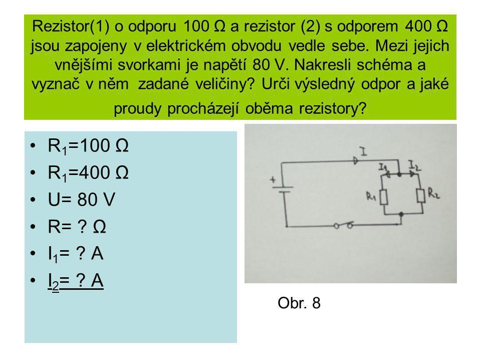 Rezistor(1) o odporu 100 Ω a rezistor (2) s odporem 400 Ω jsou zapojeny v elektrickém obvodu vedle sebe. Mezi jejich vnějšími svorkami je napětí 80 V. Nakresli schéma a vyznač v něm zadané veličiny Urči výsledný odpor a jaké proudy procházejí oběma rezistory