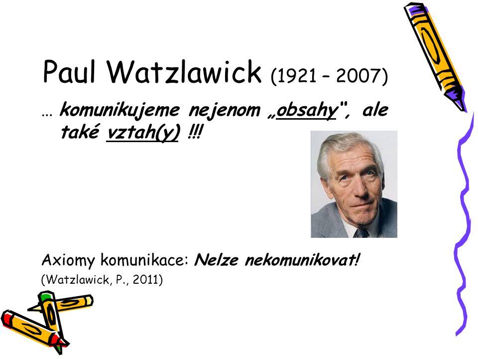 "Paul Watzlawick (1921 – 2007) … komunikujeme nejenom ""obsahy , ale také vztah(y) !!! Axiomy komunikace: Nelze nekomunikovat!"
