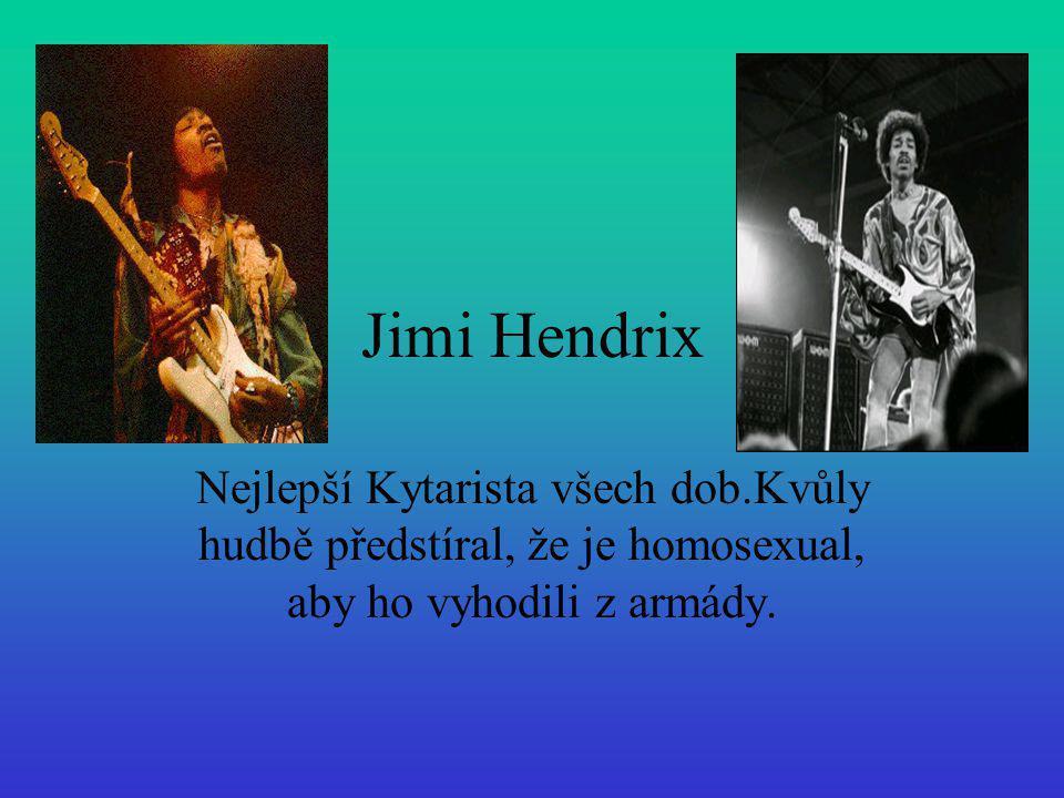 Jimi Hendrix Nejlepší Kytarista všech dob.Kvůly hudbě předstíral, že je homosexual, aby ho vyhodili z armády.