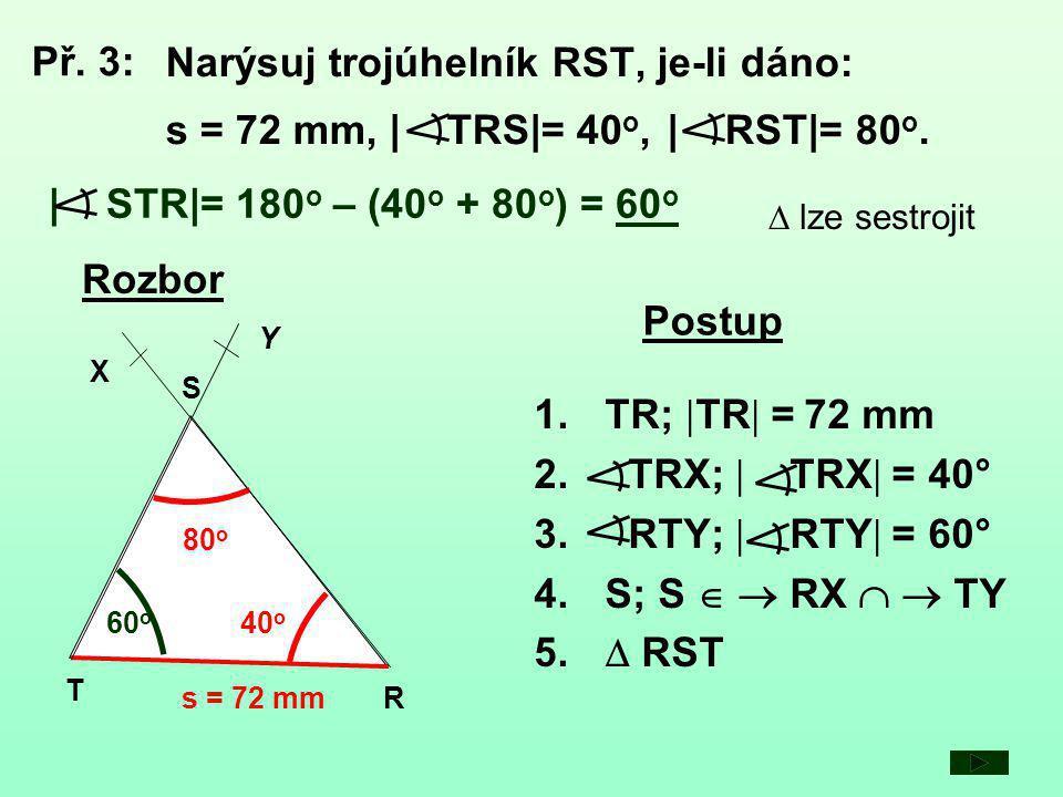 Př. 3: Narýsuj trojúhelník RST, je-li dáno: s = 72 mm, | TRS|= 40o, | RST|= 80o. | STR|= 180o – (40o + 80o) = 60o.