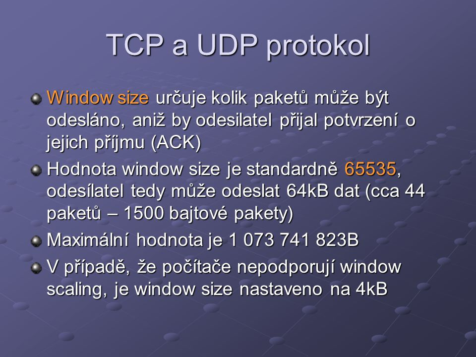 TCP a UDP protokol Window size určuje kolik paketů může být odesláno, aniž by odesilatel přijal potvrzení o jejich příjmu (ACK)