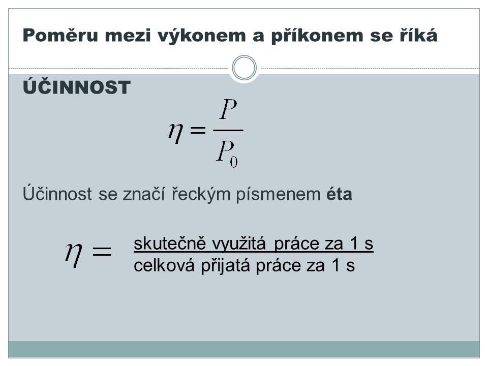 Poměru mezi výkonem a příkonem se říká ÚČINNOST Účinnost se značí řeckým písmenem éta