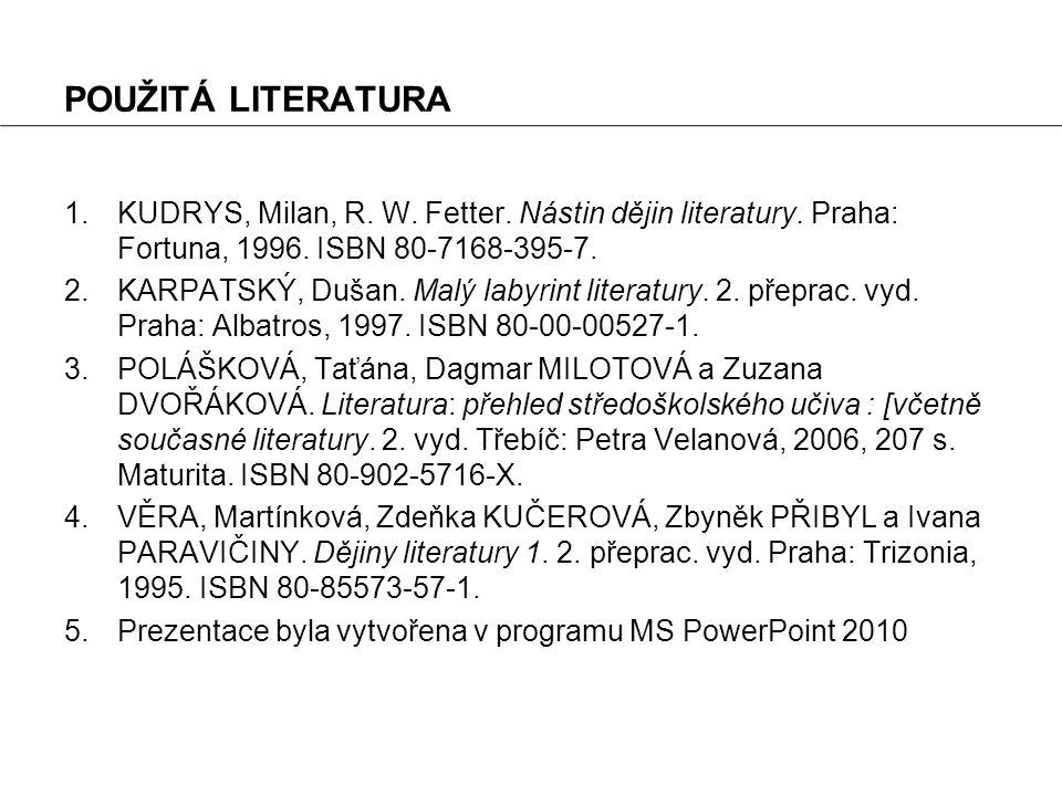 POUŽITÁ LITERATURA KUDRYS, Milan, R. W. Fetter. Nástin dějin literatury. Praha: Fortuna, 1996. ISBN 80-7168-395-7.