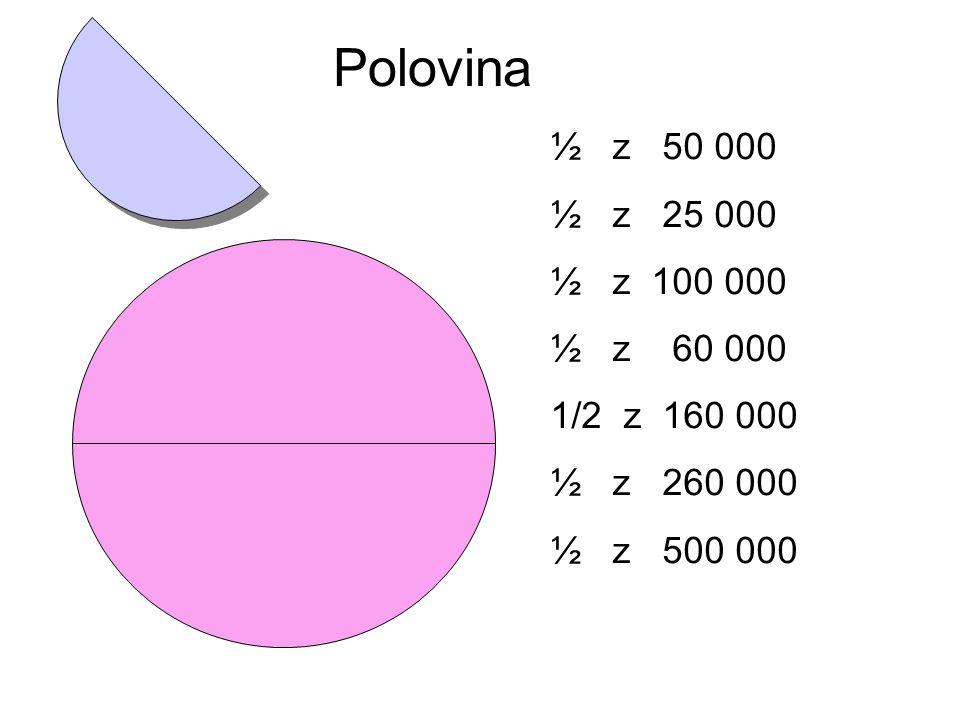 Polovina ½ z 50 000. ½ z 25 000. ½ z 100 000. ½ z 60 000. 1/2 z 160 000. ½ z 260 000.