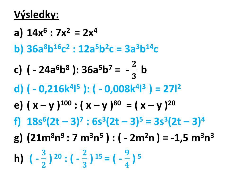 Výsledky: 14x6 : 7x2 = 2x4. 36a8b16c2 : 12a5b2c = 3a3b14c. ( - 24a6b8 ): 36a5b7 = - 𝟐 𝟑 b. ( - 0,216k4l5 ): ( - 0,008k4l3 ) = 27l2.
