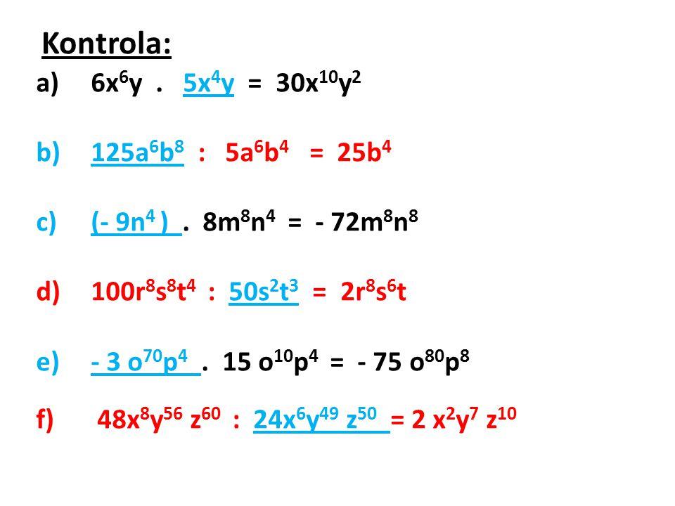 Kontrola: 6x6y . 5x4y = 30x10y2 125a6b8 : 5a6b4 = 25b4