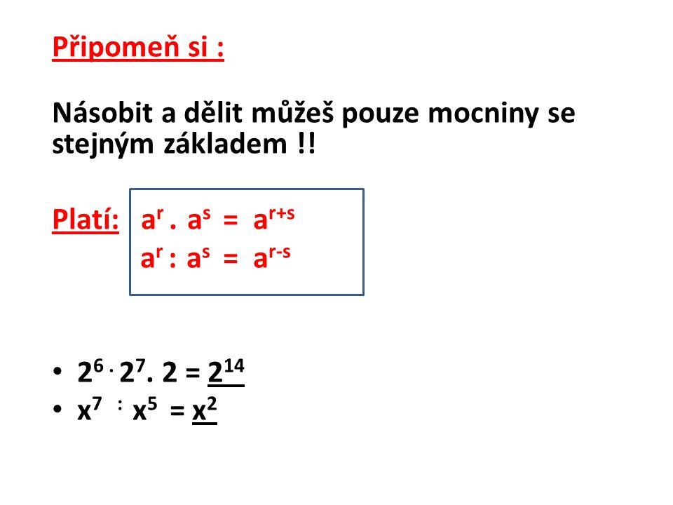 Připomeň si : Násobit a dělit můžeš pouze mocniny se stejným základem !! Platí: ar . as = ar+s.