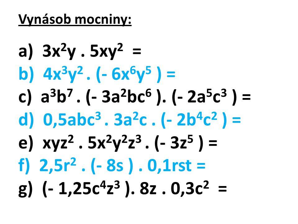 Vynásob mocniny: a) 3x2y . 5xy2 = b) 4x3y2 . (- 6x6y5 ) = c) a3b7 . (- 3a2bc6 ). (- 2a5c3 ) =
