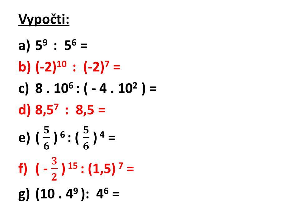 Vypočti: 59 : 56 = (-2)10 : (-2)7 = 8 . 106 : ( - 4 . 102 ) = 8,57 : 8,5 = ( 𝟓 𝟔 ) 6 : ( 𝟓 𝟔 ) 4 =