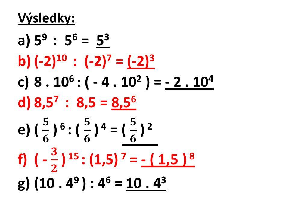 Výsledky: 59 : 56 = 53. (-2)10 : (-2)7 = (-2)3. 8 . 106 : ( - 4 . 102 ) = - 2 . 104. 8,57 : 8,5 = 8,56.