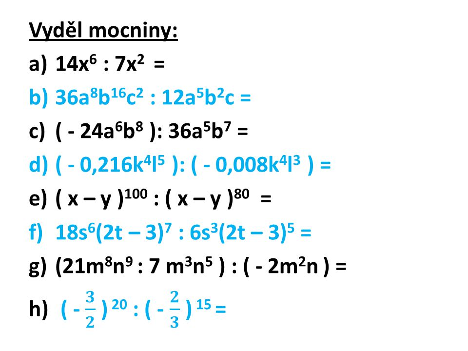 Vyděl mocniny: 14x6 : 7x2 = 36a8b16c2 : 12a5b2c = ( - 24a6b8 ): 36a5b7 = ( - 0,216k4l5 ): ( - 0,008k4l3 ) =
