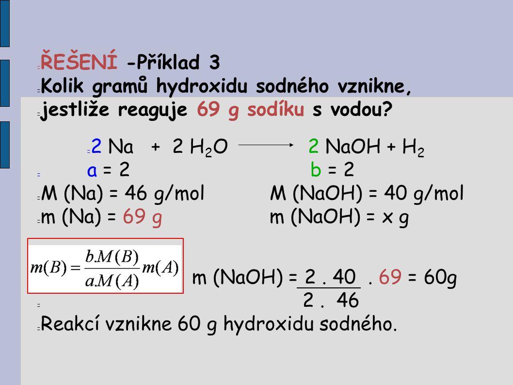 ŘEŠENÍ -Příklad 3 Kolik gramů hydroxidu sodného vznikne, jestliže reaguje 69 g sodíku s vodou 2 Na + 2 H2O 2 NaOH + H2.