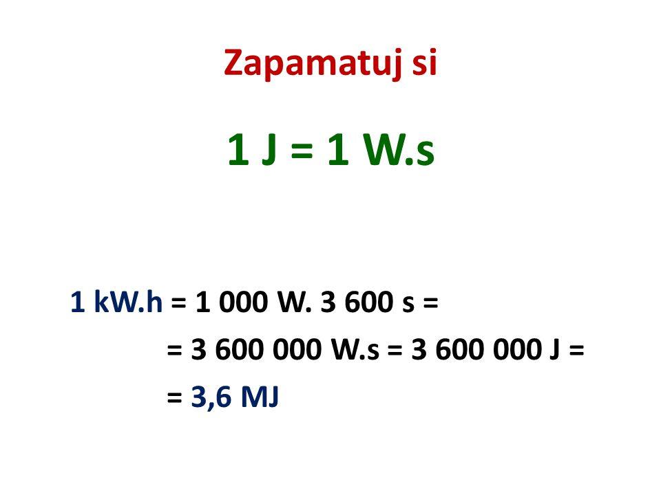 1 J = 1 W.s Zapamatuj si 1 kW.h = 1 000 W. 3 600 s =