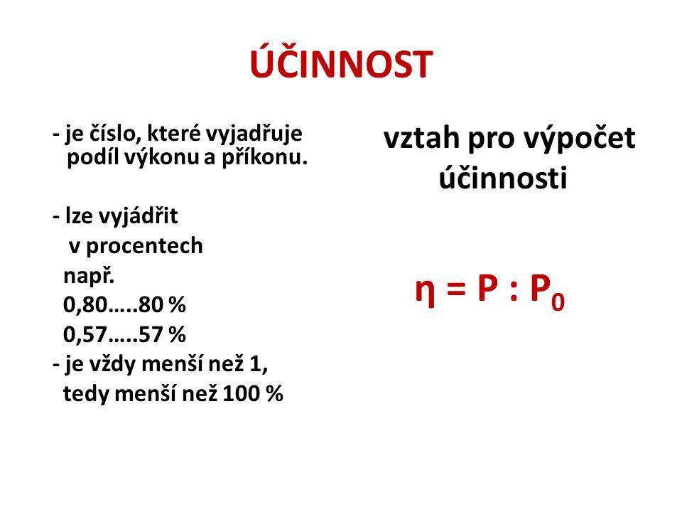 ÚČINNOST účinnosti vztah pro výpočet η = P : P0