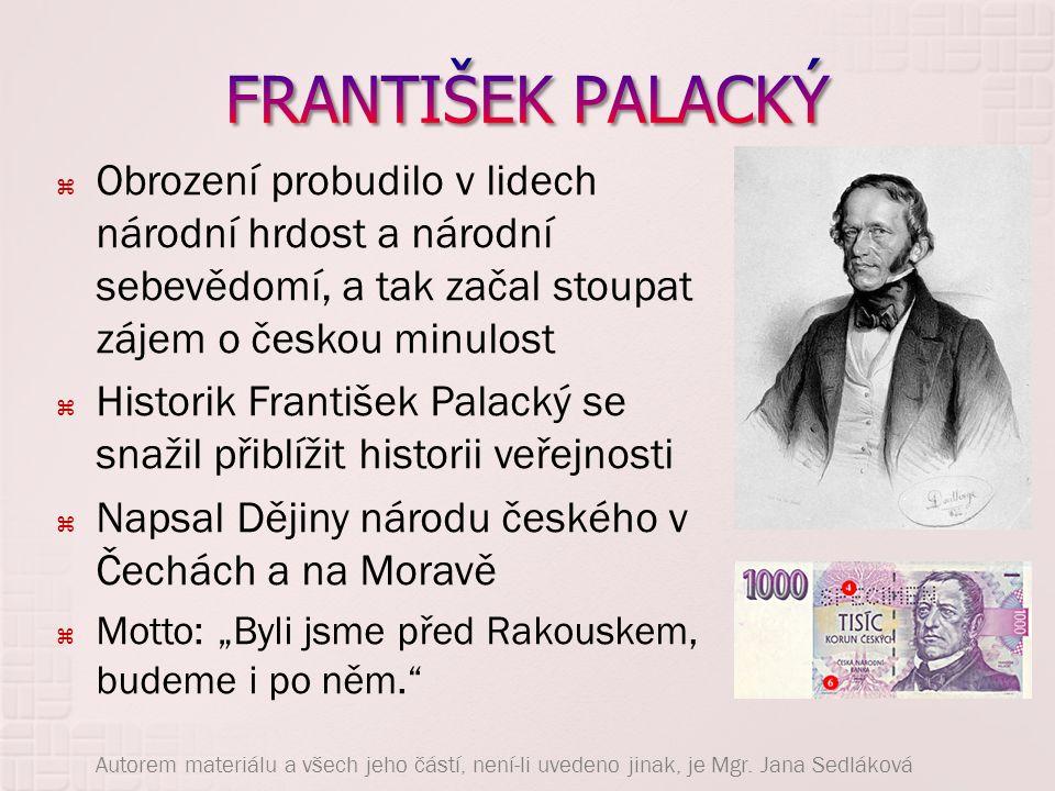 FRANTIŠEK PALACKÝ Obrození probudilo v lidech národní hrdost a národní sebevědomí, a tak začal stoupat zájem o českou minulost.