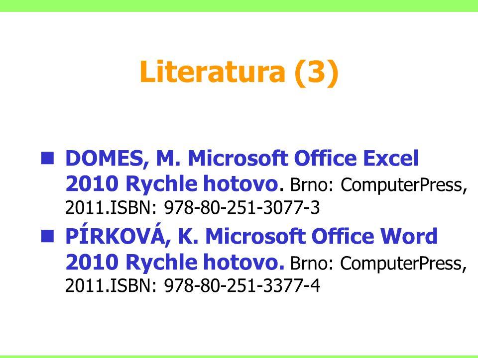 Literatura (3) DOMES, M. Microsoft Office Excel 2010 Rychle hotovo. Brno: ComputerPress, 2011.ISBN: 978-80-251-3077-3.