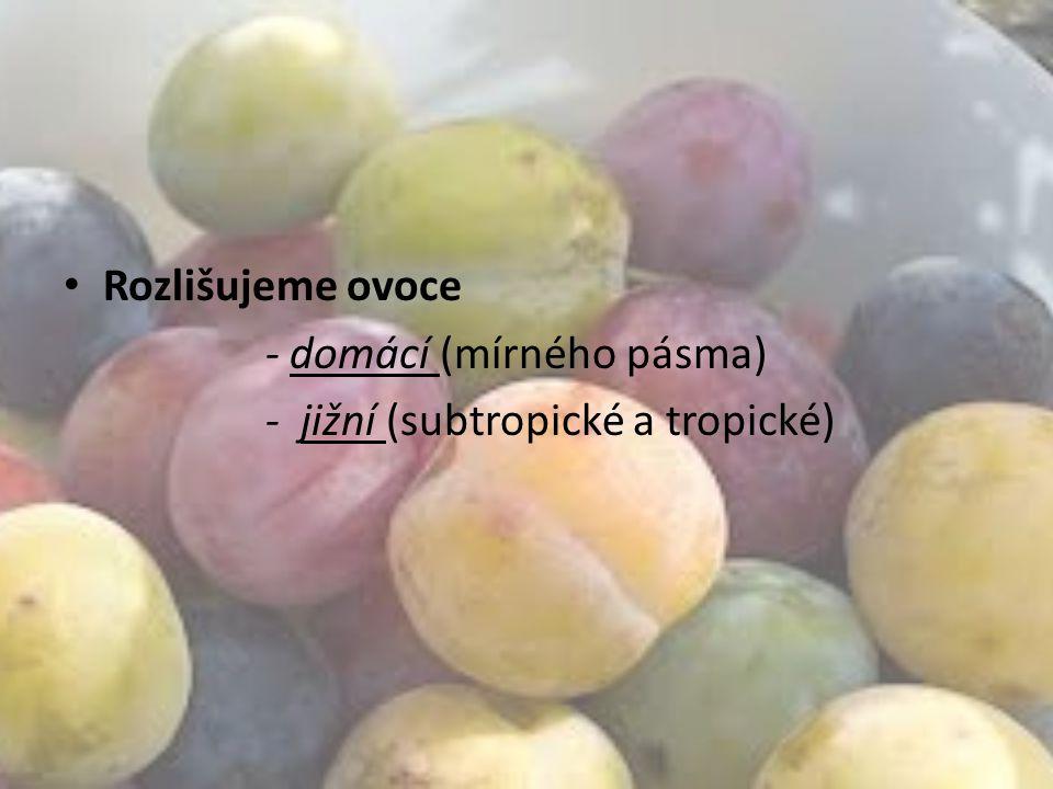 Rozlišujeme ovoce - domácí (mírného pásma) - jižní (subtropické a tropické)