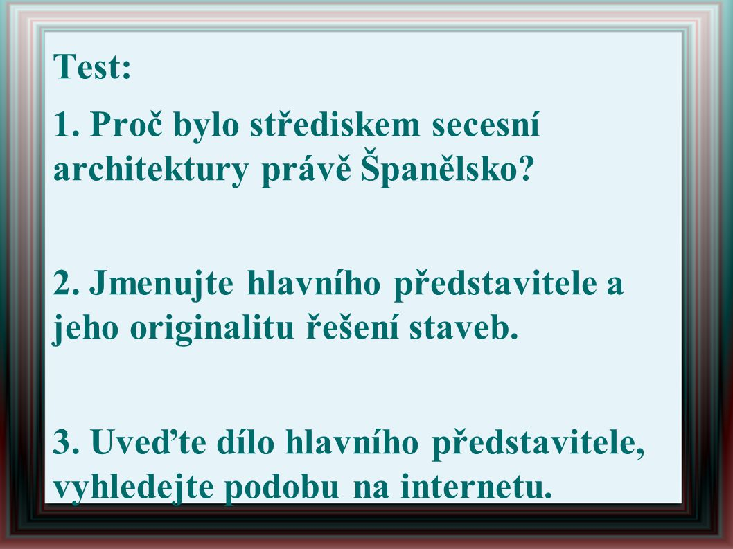 Test: 1. Proč bylo střediskem secesní architektury právě Španělsko 2. Jmenujte hlavního představitele a jeho originalitu řešení staveb.