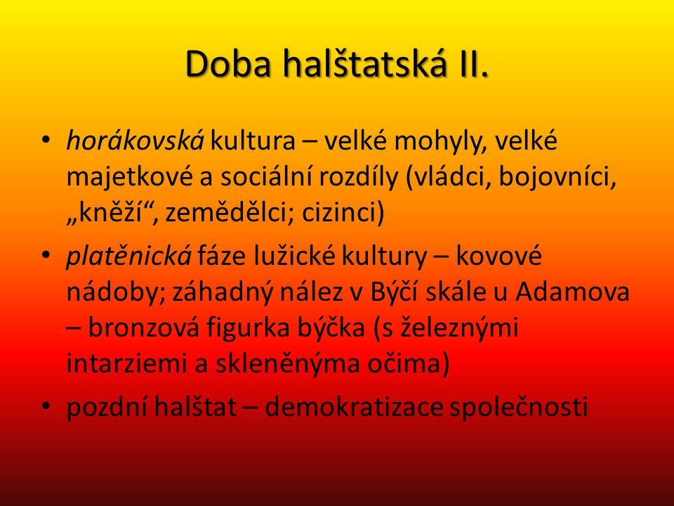 """Doba halštatská II. horákovská kultura – velké mohyly, velké majetkové a sociální rozdíly (vládci, bojovníci, """"kněží , zemědělci; cizinci)"""