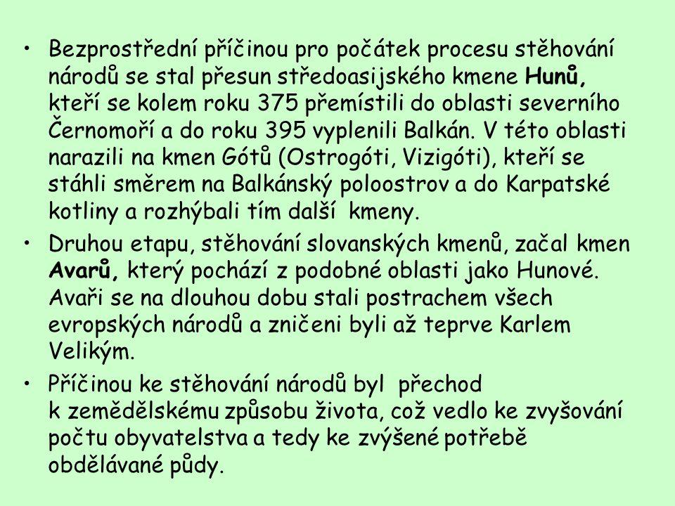 Bezprostřední příčinou pro počátek procesu stěhování národů se stal přesun středoasijského kmene Hunů, kteří se kolem roku 375 přemístili do oblasti severního Černomoří a do roku 395 vyplenili Balkán. V této oblasti narazili na kmen Gótů (Ostrogóti, Vizigóti), kteří se stáhli směrem na Balkánský poloostrov a do Karpatské kotliny a rozhýbali tím další kmeny.