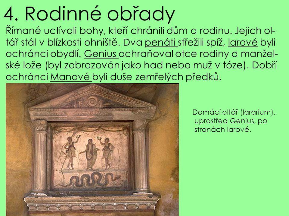 4. Rodinné obřady Římané uctívali bohy, kteří chránili dům a rodinu. Jejich ol- tář stál v blízkosti ohniště. Dva penáti střežili spíž, larové byli.