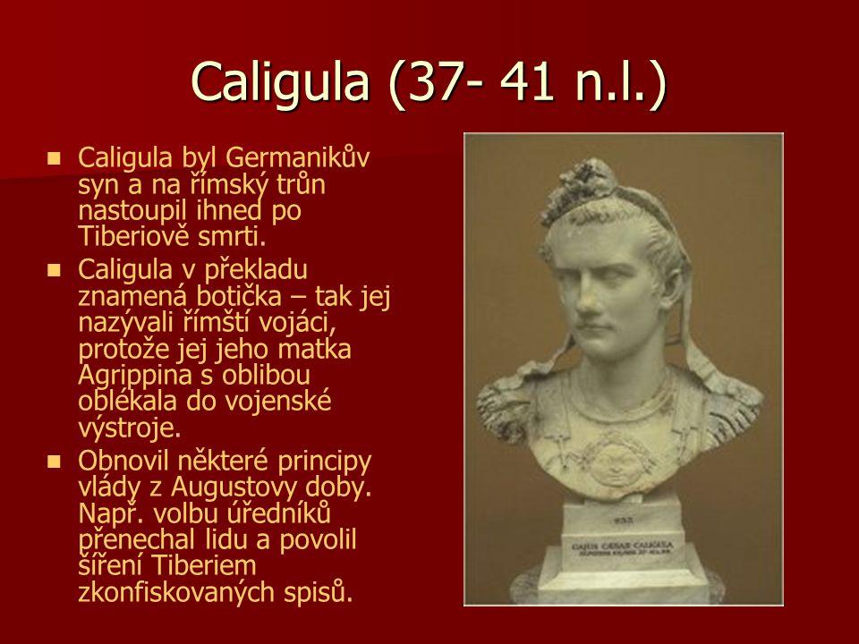 Caligula (37- 41 n.l.) Caligula byl Germanikův syn a na římský trůn nastoupil ihned po Tiberiově smrti.