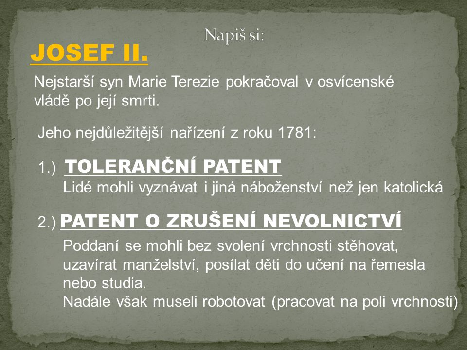 Napiš si: JOSEF II. Nejstarší syn Marie Terezie pokračoval v osvícenské vládě po její smrti. Jeho nejdůležitější nařízení z roku 1781: