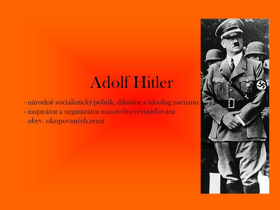 Adolf Hitler - národně socialistický politik, diktátor a ideolog nacismu - inspirátor a organizátor masového vyvražďování obyv.