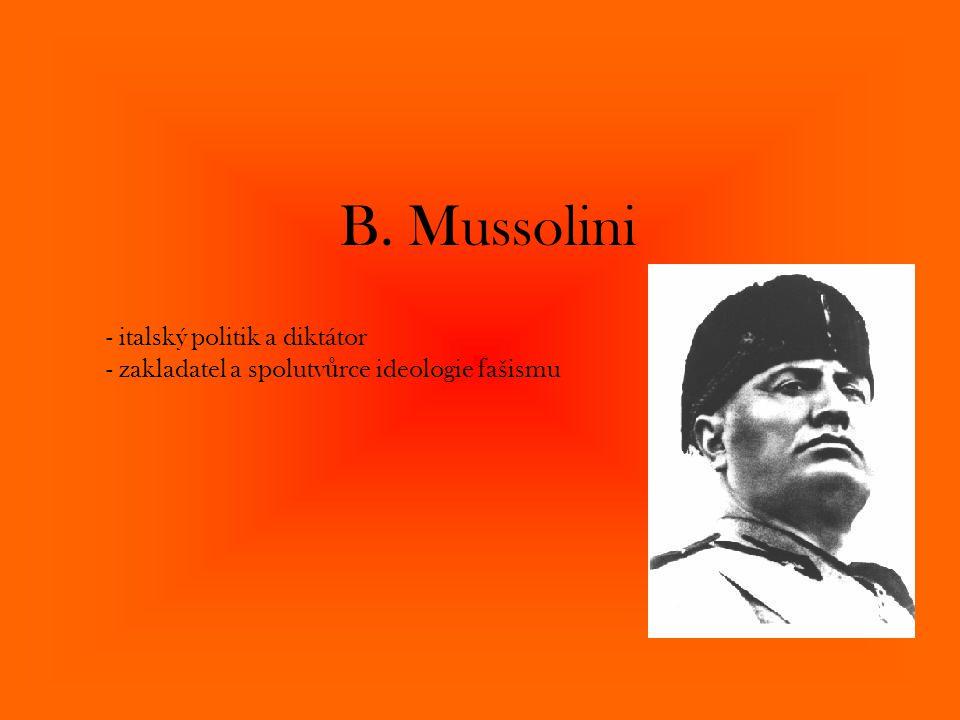B. Mussolini - italský politik a diktátor - zakladatel a spolutvůrce ideologie fašismu
