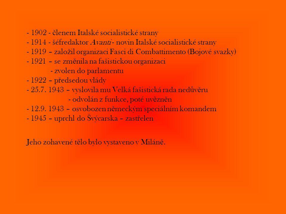 1902 - členem Italské socialistické strany - 1914 - šéfredaktor Avanti - novin Italské socialistické strany - 1919 – založil organizaci Fasci di Combattimento (Bojové svazky) - 1921 – se změnila na fašistickou organizaci - zvolen do parlamentu - 1922 – předsedou vlády - 25.7. 1943 – vyslovila mu Velká fašistická rada nedůvěru - odvolán z funkce, poté uvězněn - 12.9. 1943 – osvobozen německým speciálním komandem - 1945 – uprchl do Švýcarska – zastřelen