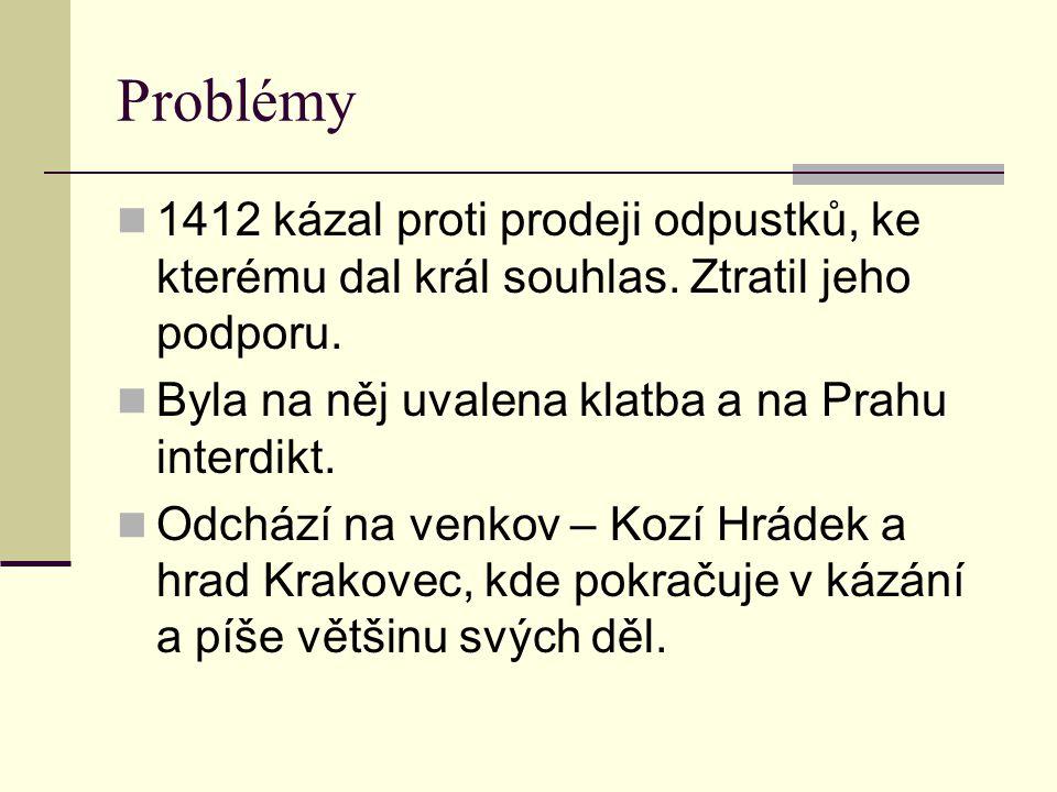 Problémy 1412 kázal proti prodeji odpustků, ke kterému dal král souhlas. Ztratil jeho podporu. Byla na něj uvalena klatba a na Prahu interdikt.