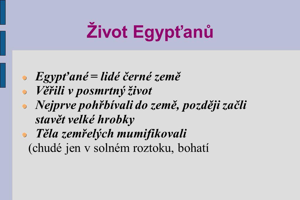 Život Egypťanů Egypťané = lidé černé země Věřili v posmrtný život