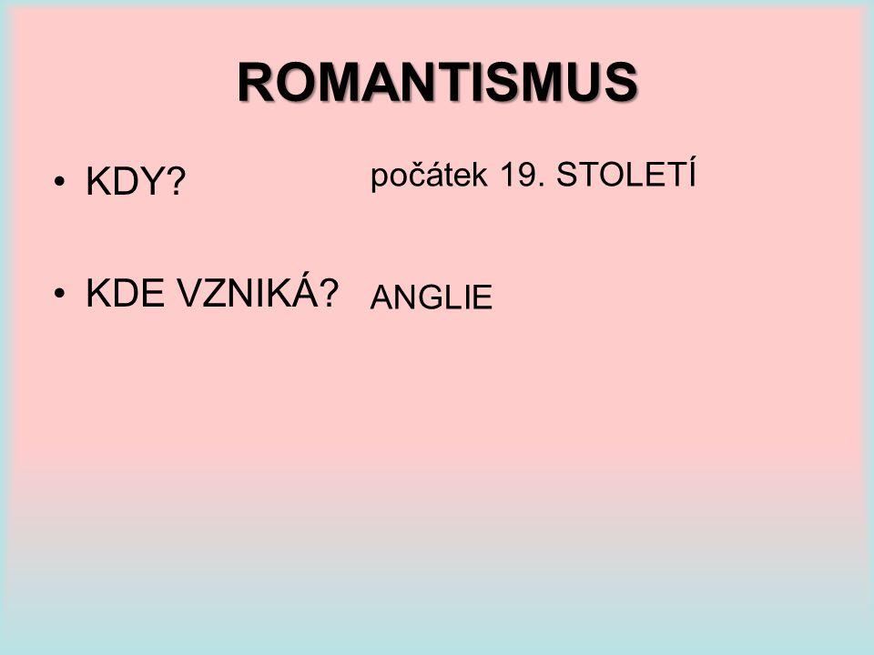 ROMANTISMUS KDY KDE VZNIKÁ počátek 19. STOLETÍ ANGLIE