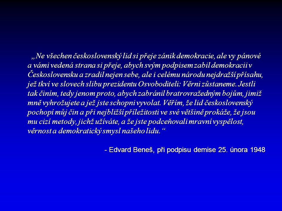 """""""Ne všechen československý lid si přeje zánik demokracie, ale vy pánové a vámi vedená strana si přeje, abych svým podpisem zabil demokracii v Československu a zradil nejen sebe, ale i celému národu nejdražší přísahu, jež tkví ve slovech slibu prezidentu Osvoboditeli: Věrni zůstaneme. Jestli tak činím, tedy jenom proto, abych zabránil bratrovražedným bojům, jimiž mně vyhrožujete a jež jste schopni vyvolat. Věřím, že lid československý pochopí můj čin a při nejbližší příležitosti ve své většině prokáže, že jsou mu cizí metody, jichž užíváte, a že jste podceňovali mravní vyspělost, věrnost a demokratický smysl našeho lidu."""