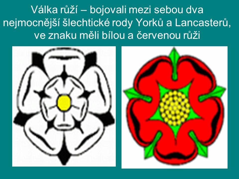 Válka růží – bojovali mezi sebou dva nejmocnější šlechtické rody Yorků a Lancasterů, ve znaku měli bílou a červenou růži