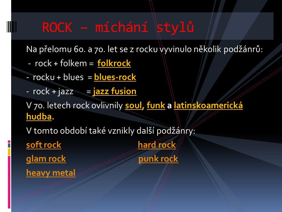 ROCK – míchání stylů Na přelomu 60. a 70. let se z rocku vyvinulo několik podžánrů: - rock + folkem = folkrock.