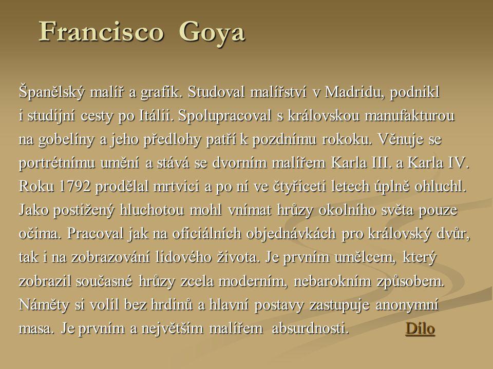 Francisco Goya Španělský malíř a grafik. Studoval malířství v Madridu, podnikl. i studijní cesty po Itálii. Spolupracoval s královskou manufakturou.