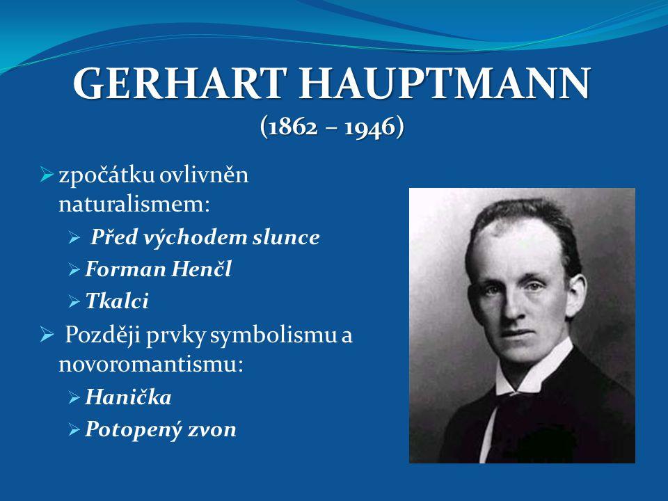 GERHART HAUPTMANN (1862 – 1946) zpočátku ovlivněn naturalismem: