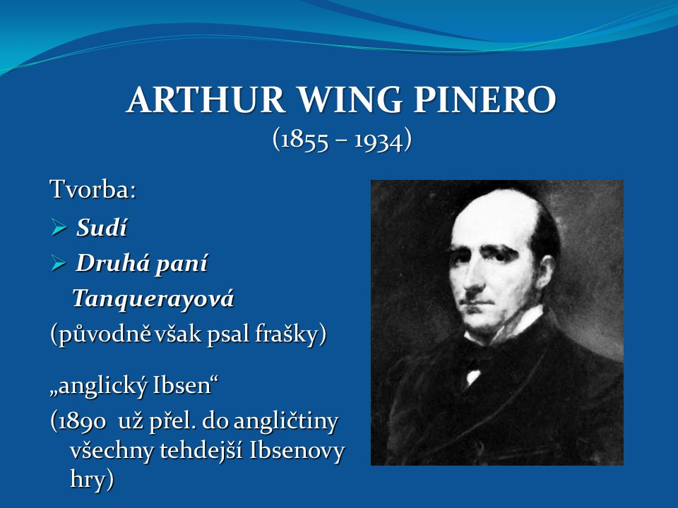 ARTHUR WING PINERO (1855 – 1934) Tvorba: Sudí Druhá paní Tanquerayová