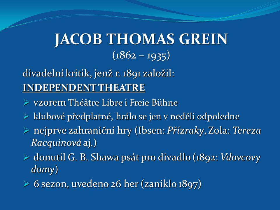JACOB THOMAS GREIN (1862 – 1935) divadelní kritik, jenž r. 1891 založil: INDEPENDENT THEATRE. vzorem Théâtre Libre i Freie Bühne.